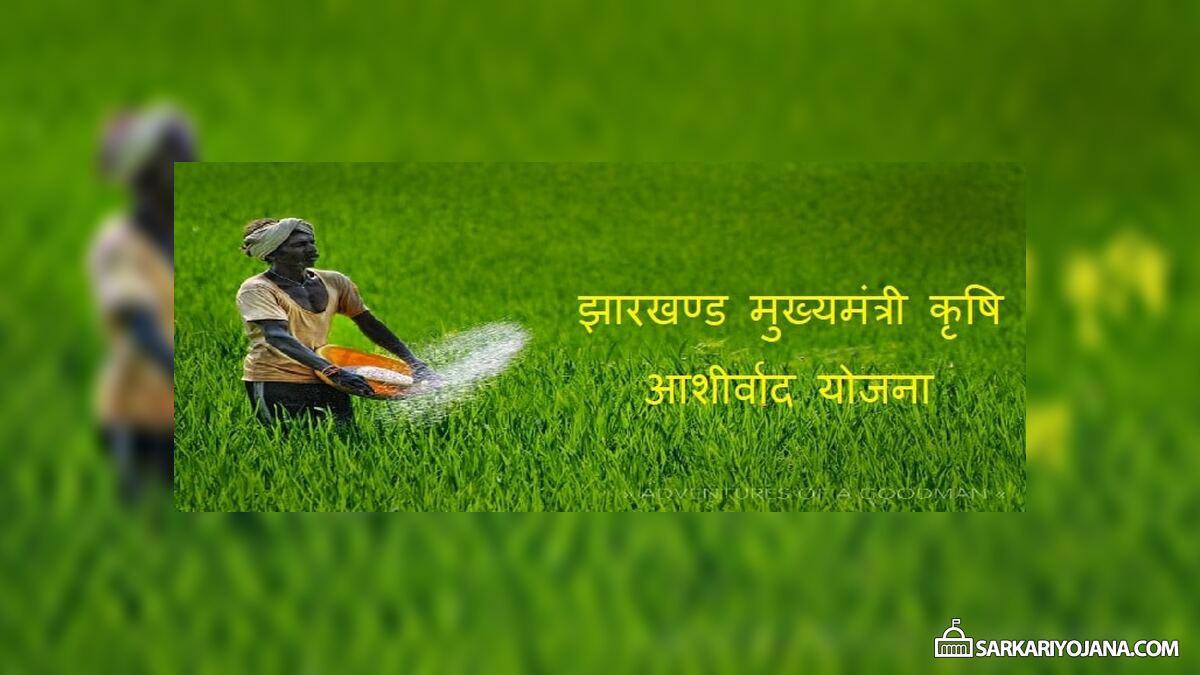 झारखण्ड मुख्यमंत्री कृषि आशीर्वाद योजना लाभ / आवेदन – प्रति एकड़ किसानों को 5,000 रूपये